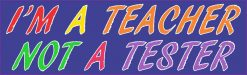 I'm a Teacher Not a Tester Bumper Sticker