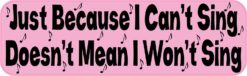 Just Because I Cant Sing Bumper Sticker