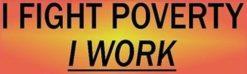 I Fight Poverty I Work Bumper Sticker