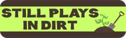 Gardening Still Plays in Dirt Bumper Sticker