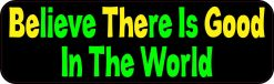 Believe There Is Good In The World Bumper Sticker