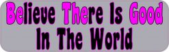 Gray Believe There Is Good In The World Bumper Sticker