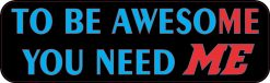 To Be Awesome You Need Me Magnet
